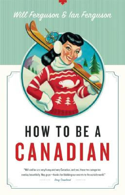How to Be a Canadian By Ferguson, Will/ Ferguson, Ian